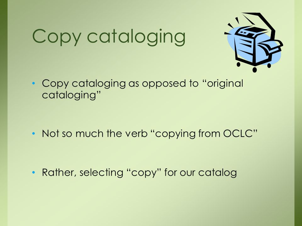 Copy cataloging as opposed to original cataloging Not so much the verb copying from OCLC Rather, selecting copy for our catalog Copy cataloging