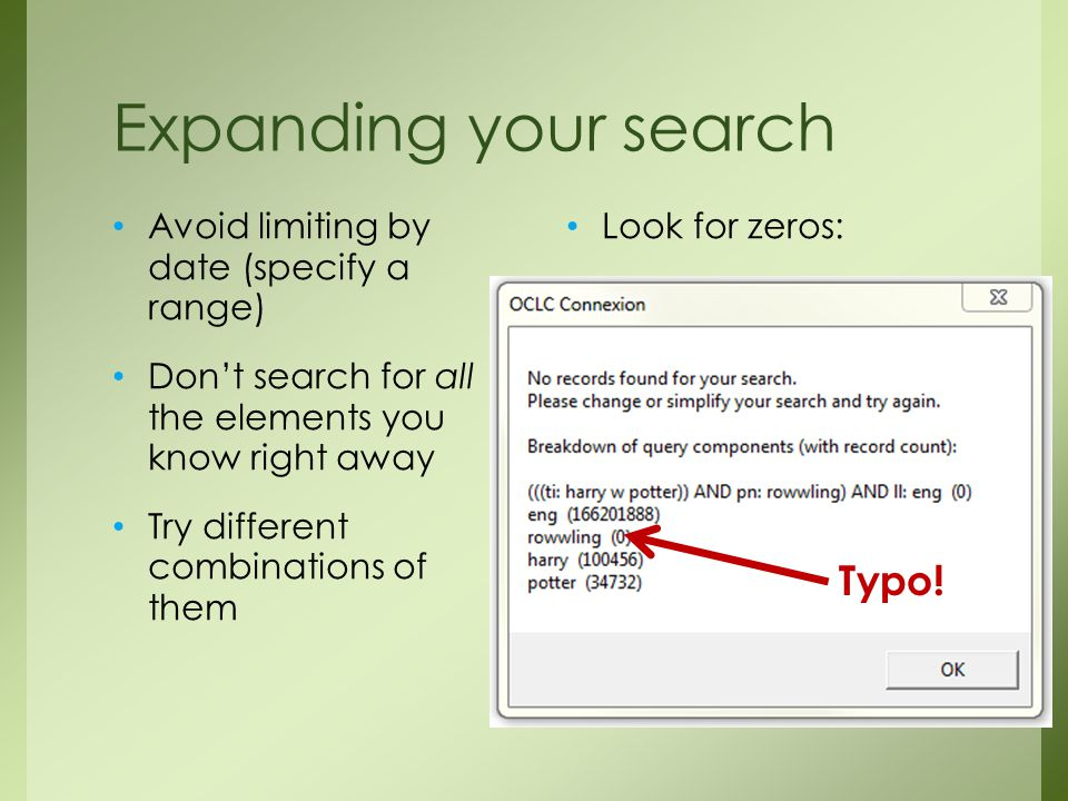 Expanding your search Avoid limiting by date (specify a range) Don't search for all the elements you know right away Try different combinations of them Look for zeros: Typo!