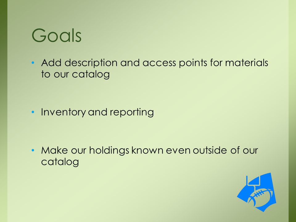 Add description and access points for materials to our catalog Inventory and reporting Make our holdings known even outside of our catalog Goals