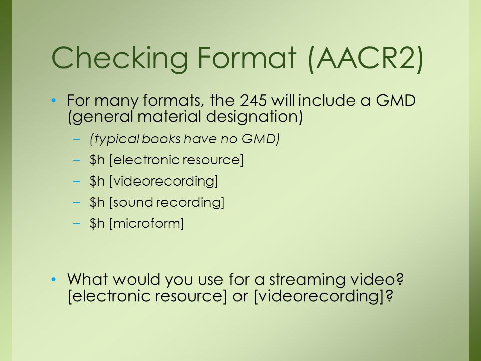 For many formats, the 245 will include a GMD (general material designation) –(typical books have no GMD) –$h [electronic resource] –$h [videorecording] –$h [sound recording] –$h [microform] What would you use for a streaming video.