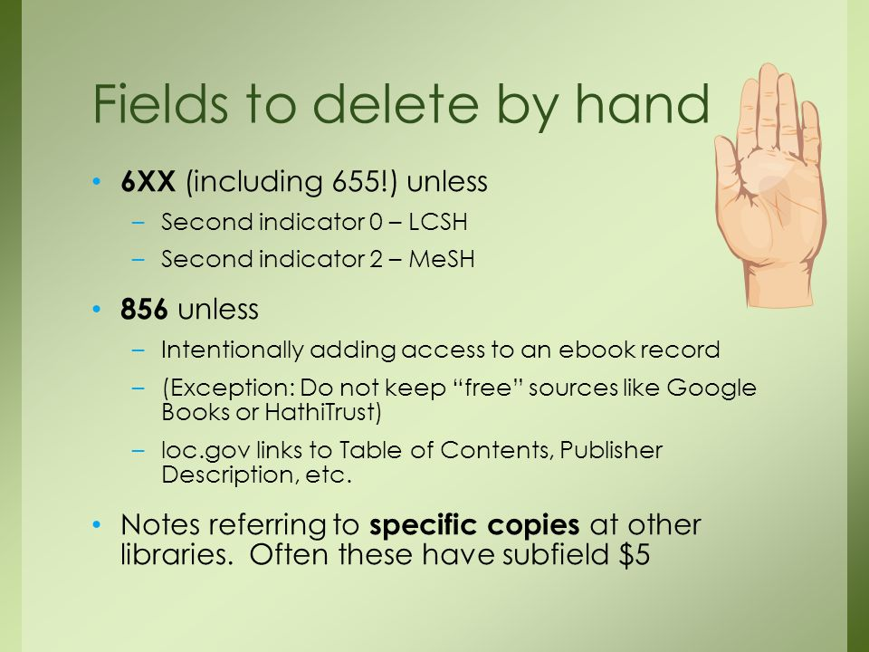 6XX (including 655!) unless –Second indicator 0 – LCSH –Second indicator 2 – MeSH 856 unless –Intentionally adding access to an ebook record –(Exception: Do not keep free sources like Google Books or HathiTrust) –loc.gov links to Table of Contents, Publisher Description, etc.
