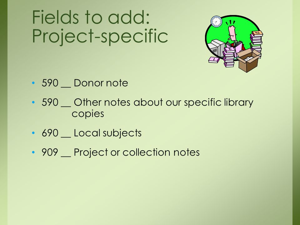 590 __ Donor note 590 __ Other notes about our specific library copies 690 __ Local subjects 909 __ Project or collection notes Fields to add: Project-specific