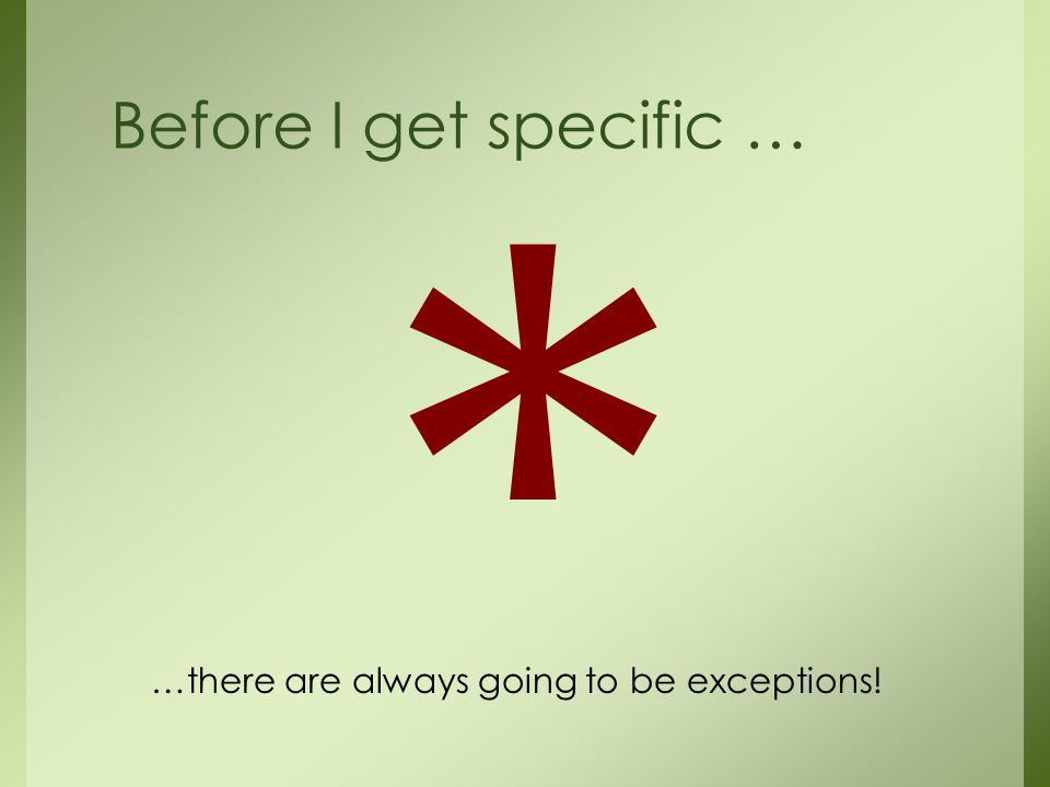 * Before I get specific … …there are always going to be exceptions!