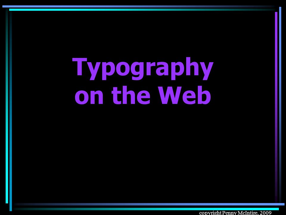 copyright Penny McIntire, 2009 Typography on the Web
