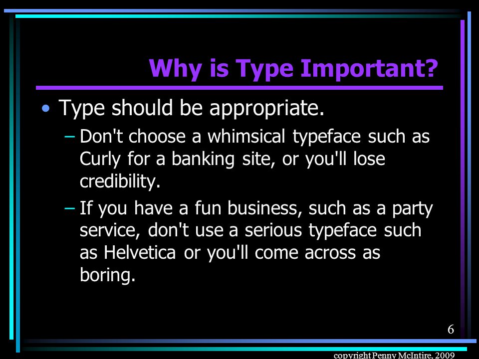 6 copyright Penny McIntire, 2009 Why is Type Important.