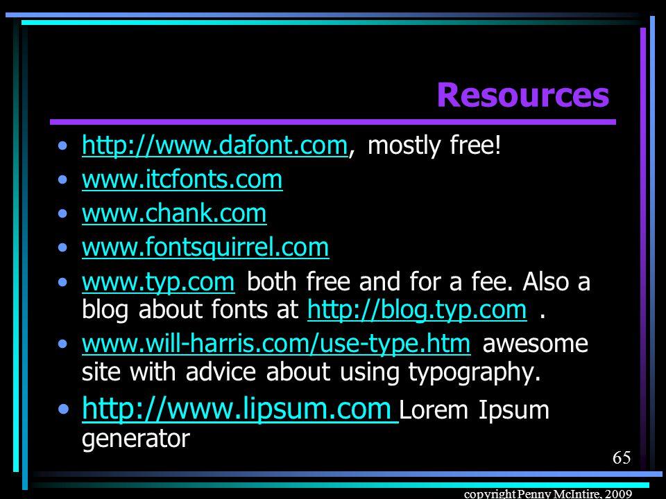64 copyright Penny McIntire, 2009 Resources http://kottke.org/plus/type/silkscreen/in dex.html -- Silkscreen fonthttp://kottke.org/plus/type/silkscreen/in dex.html http://cooltext.com/Download-Font- Sevenet+7 – Sevenet 7 fonthttp://cooltext.com/Download-Font- Sevenet+7 http://www.dsg4.com/04/extra/bitmap/i ndex.htmlhttp://www.dsg4.com/04/extra/bitmap/i ndex.html www.adobe.com/type/ www.fonthead.com