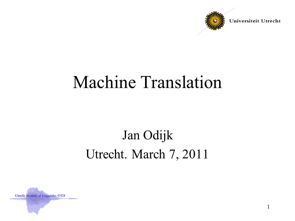 Machine Translation Jan Odijk Utrecht. March 7, 2011 1