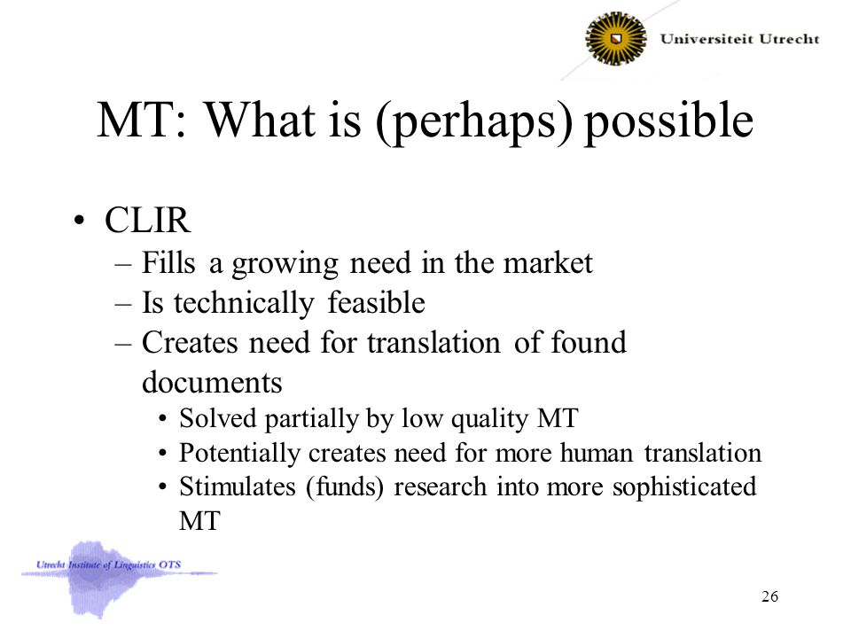 MT: What is (perhaps) possible CLIR –Fills a growing need in the market –Is technically feasible –Creates need for translation of found documents Solved partially by low quality MT Potentially creates need for more human translation Stimulates (funds) research into more sophisticated MT 26