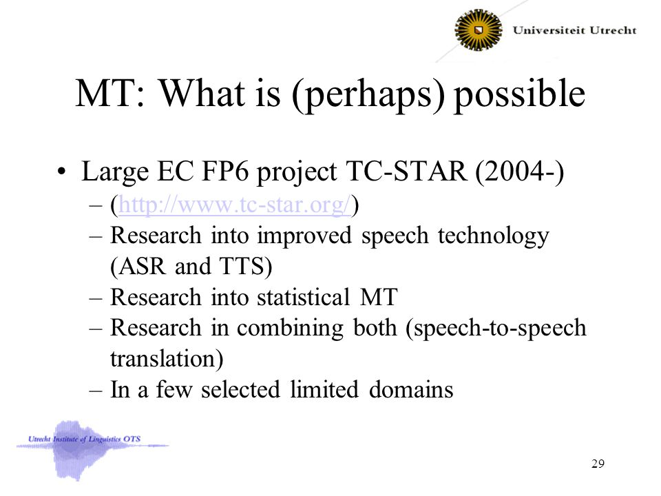 MT: What is (perhaps) possible Large EC FP6 project TC-STAR (2004-) –(http://www.tc-star.org/)http://www.tc-star.org/ –Research into improved speech technology (ASR and TTS) –Research into statistical MT –Research in combining both (speech-to-speech translation) –In a few selected limited domains 29