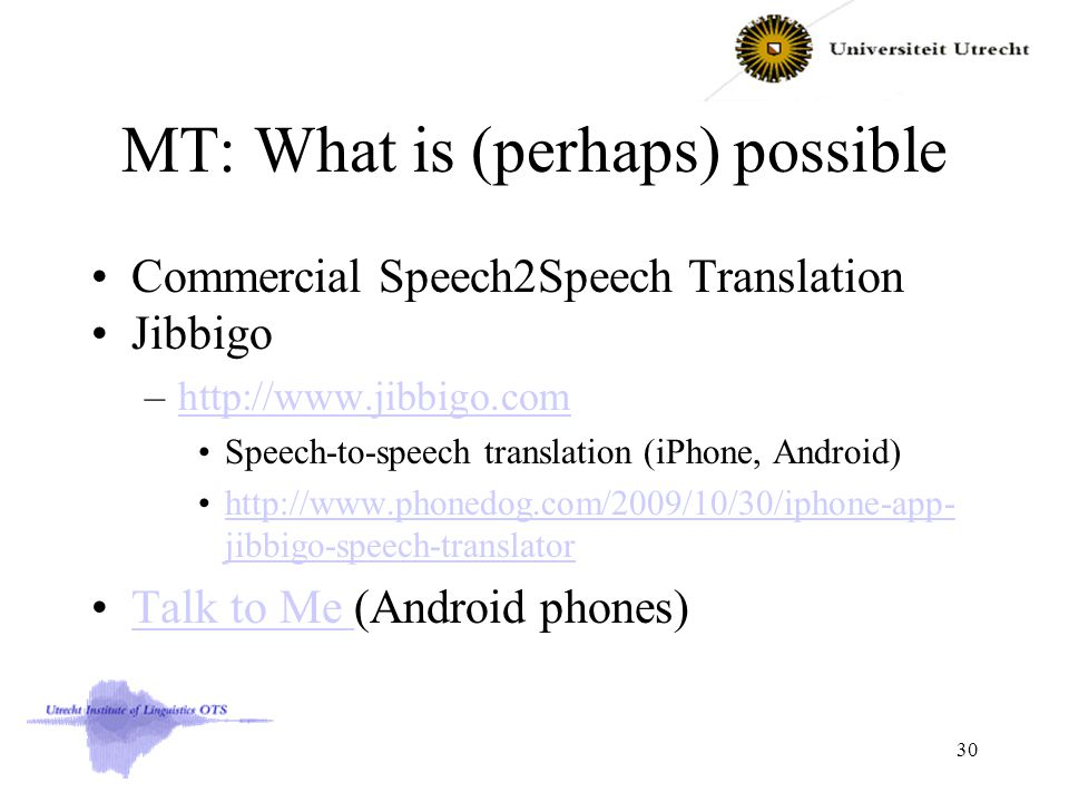 MT: What is (perhaps) possible Commercial Speech2Speech Translation Jibbigo –http://www.jibbigo.comhttp://www.jibbigo.com Speech-to-speech translation (iPhone, Android) http://www.phonedog.com/2009/10/30/iphone-app- jibbigo-speech-translatorhttp://www.phonedog.com/2009/10/30/iphone-app- jibbigo-speech-translator Talk to Me (Android phones)Talk to Me 30
