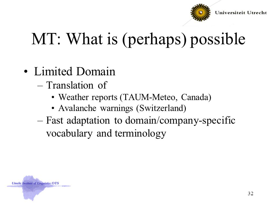MT: What is (perhaps) possible Limited Domain –Translation of Weather reports (TAUM-Meteo, Canada) Avalanche warnings (Switzerland) –Fast adaptation to domain/company-specific vocabulary and terminology 32