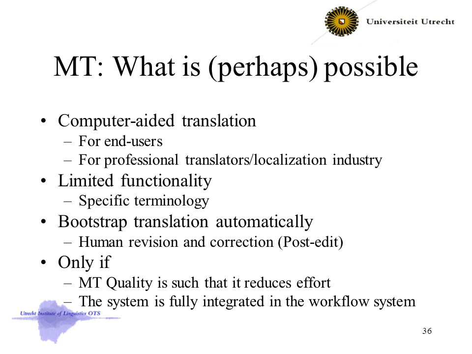 MT: What is (perhaps) possible Computer-aided translation –For end-users –For professional translators/localization industry Limited functionality –Specific terminology Bootstrap translation automatically –Human revision and correction (Post-edit) Only if –MT Quality is such that it reduces effort –The system is fully integrated in the workflow system 36