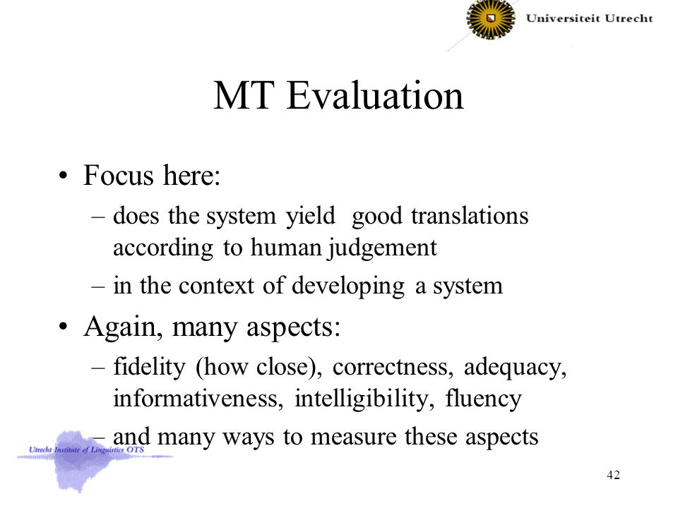 MT Evaluation Focus here: –does the system yield good translations according to human judgement –in the context of developing a system Again, many aspects: –fidelity (how close), correctness, adequacy, informativeness, intelligibility, fluency –and many ways to measure these aspects 42