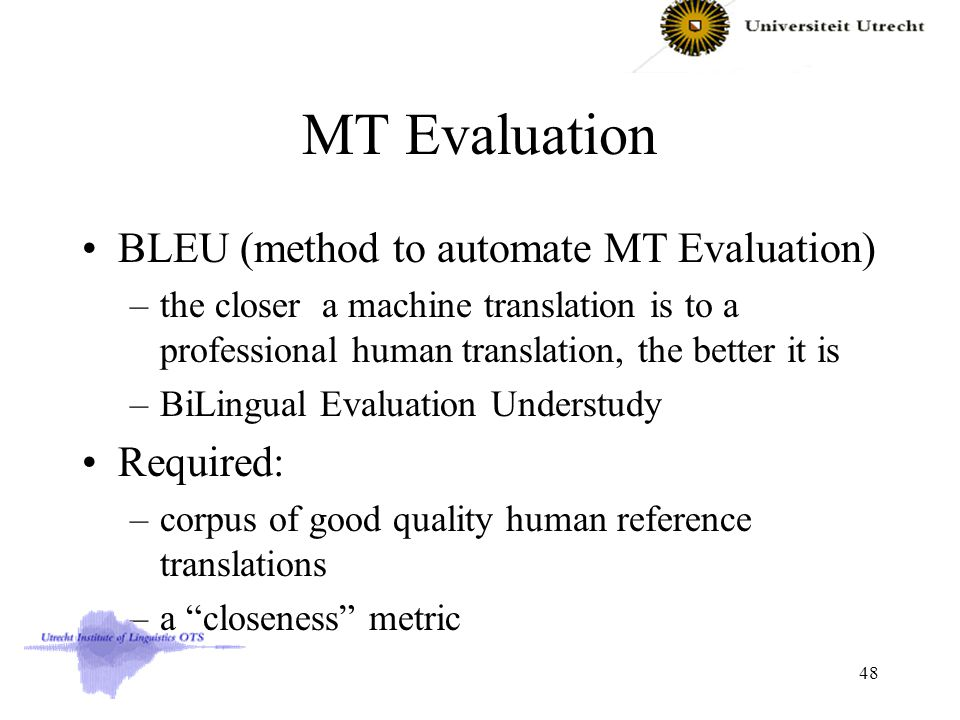 MT Evaluation BLEU (method to automate MT Evaluation) –the closer a machine translation is to a professional human translation, the better it is –BiLingual Evaluation Understudy Required: –corpus of good quality human reference translations –a closeness metric 48