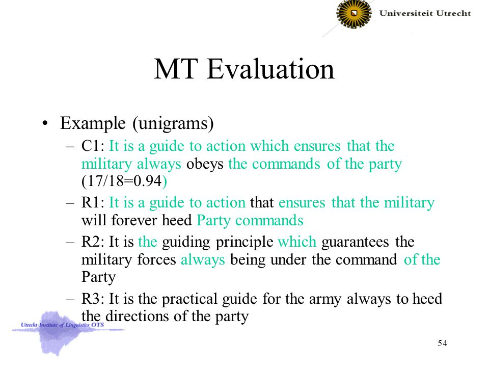 MT Evaluation Example (unigrams) –C1: It is a guide to action which ensures that the military always obeys the commands of the party (17/18=0.94) –R1: It is a guide to action that ensures that the military will forever heed Party commands –R2: It is the guiding principle which guarantees the military forces always being under the command of the Party –R3: It is the practical guide for the army always to heed the directions of the party 54