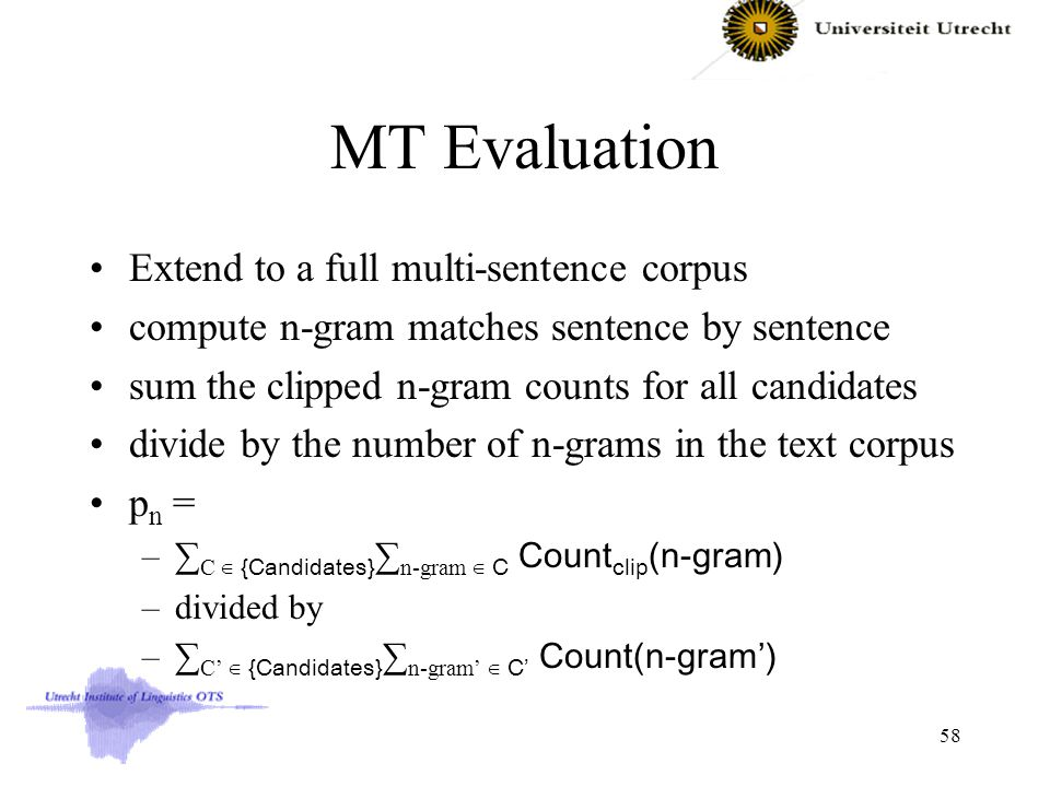 MT Evaluation Extend to a full multi-sentence corpus compute n-gram matches sentence by sentence sum the clipped n-gram counts for all candidates divide by the number of n-grams in the text corpus p n = –∑ C ∈ {Candidates} ∑ n-gram ∈ C Count clip (n-gram) –divided by –∑ C' ∈ {Candidates} ∑ n-gram' ∈ C' Count(n-gram') 58