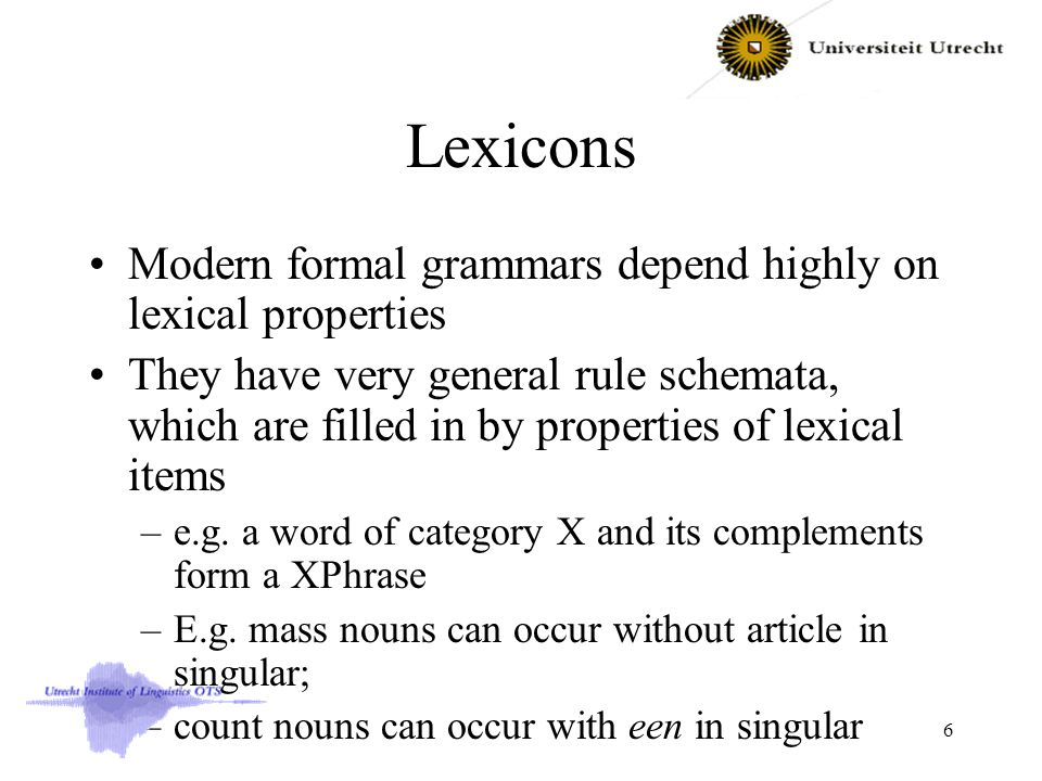 Lexicons Modern formal grammars depend highly on lexical properties They have very general rule schemata, which are filled in by properties of lexical items –e.g.