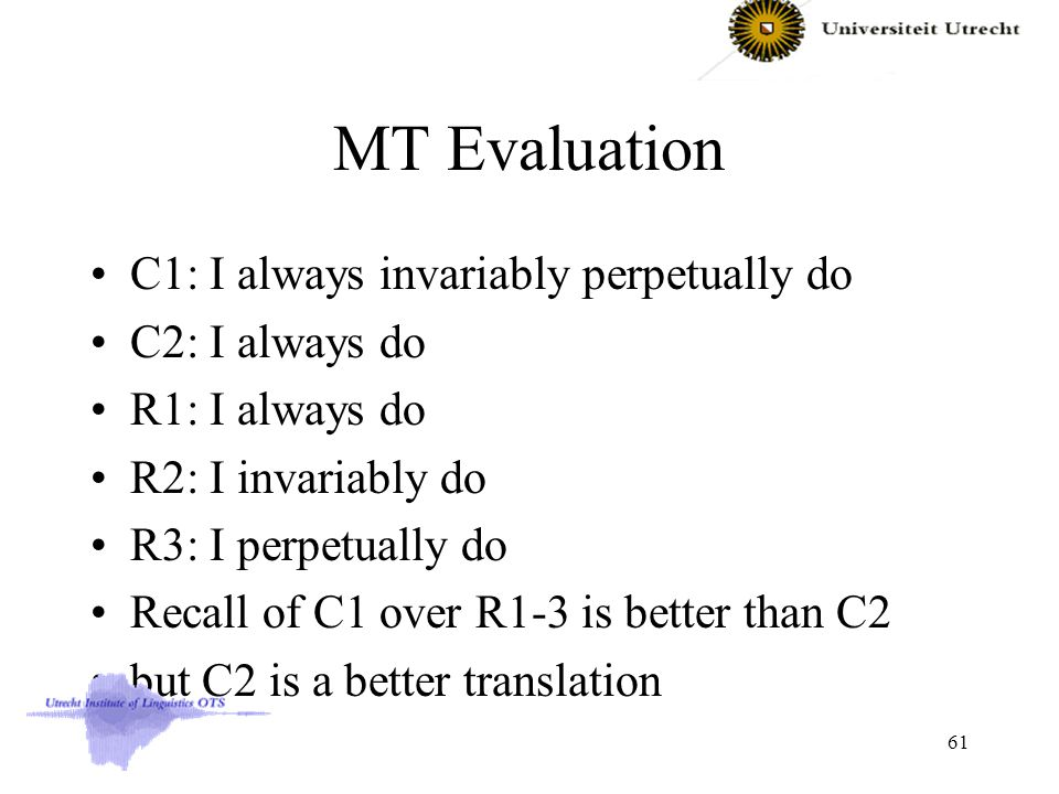 MT Evaluation C1: I always invariably perpetually do C2: I always do R1: I always do R2: I invariably do R3: I perpetually do Recall of C1 over R1-3 is better than C2 but C2 is a better translation 61