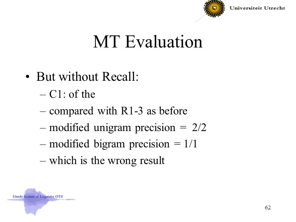 MT Evaluation But without Recall: –C1: of the –compared with R1-3 as before –modified unigram precision = 2/2 –modified bigram precision = 1/1 –which is the wrong result 62