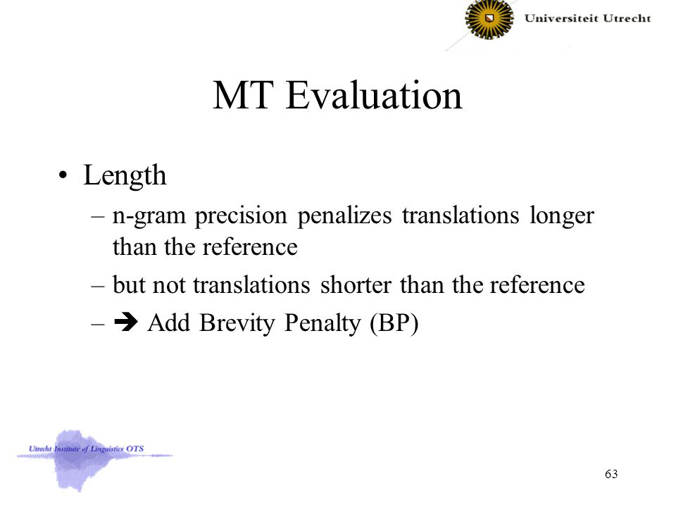 MT Evaluation Length –n-gram precision penalizes translations longer than the reference –but not translations shorter than the reference –  Add Brevity Penalty (BP) 63