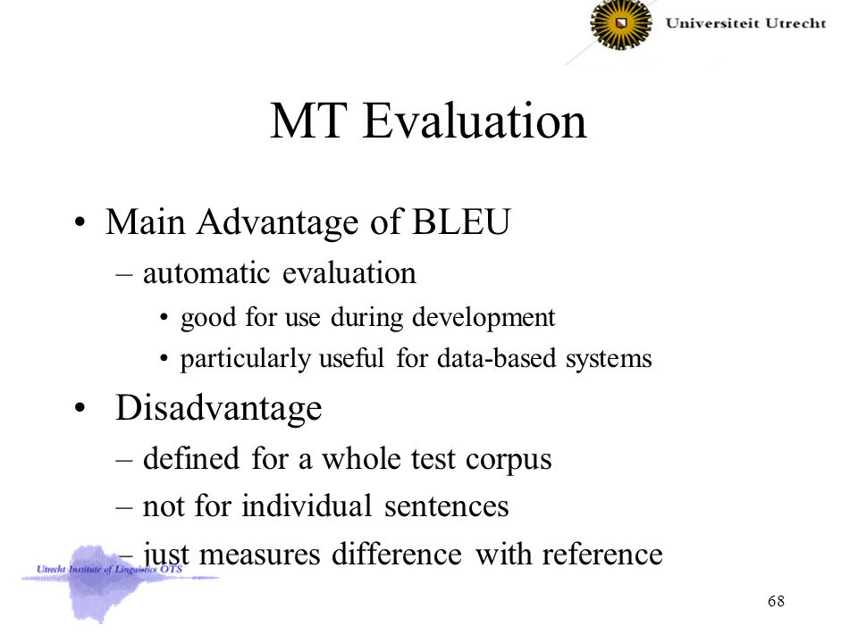 MT Evaluation Main Advantage of BLEU –automatic evaluation good for use during development particularly useful for data-based systems Disadvantage –defined for a whole test corpus –not for individual sentences –just measures difference with reference 68