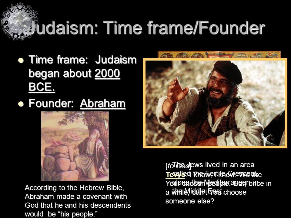 Judaism: Time frame/Founder Time frame: Judaism began about 2000 BCE. Time frame: Judaism began about 2000 BCE. Founder: Abraham Founder: Abraham The