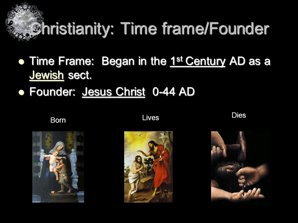 Christianity: Time frame/Founder Time Frame: Began in the 1 st Century AD as a Jewish sect. Time Frame: Began in the 1 st Century AD as a Jewish sect.