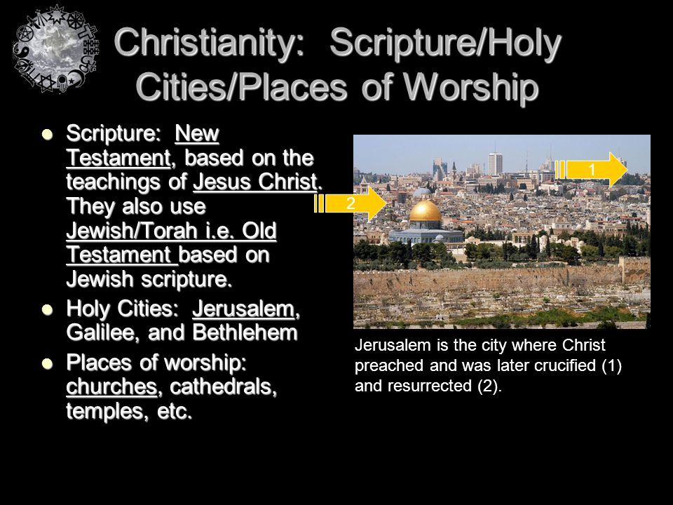 Christianity: Scripture/Holy Cities/Places of Worship Scripture: New Testament, based on the teachings of Jesus Christ. They also use Jewish/Torah i.e