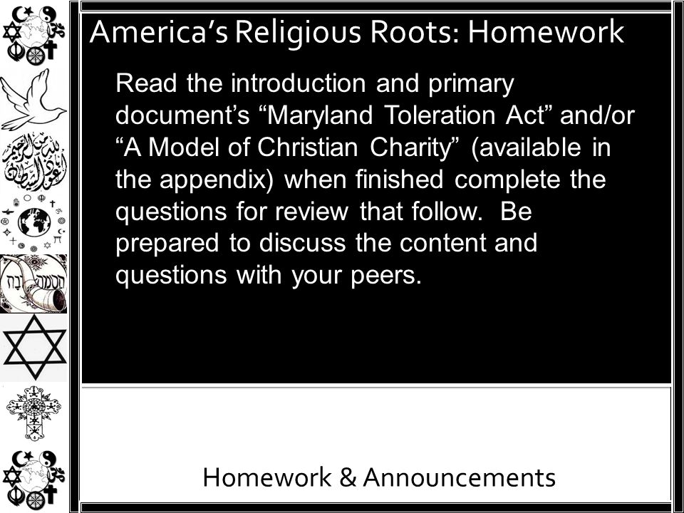 """America's Religious Roots: Homework Homework & Announcements Read the introduction and primary document's """"Maryland Toleration Act"""" and/or """"A Model of"""