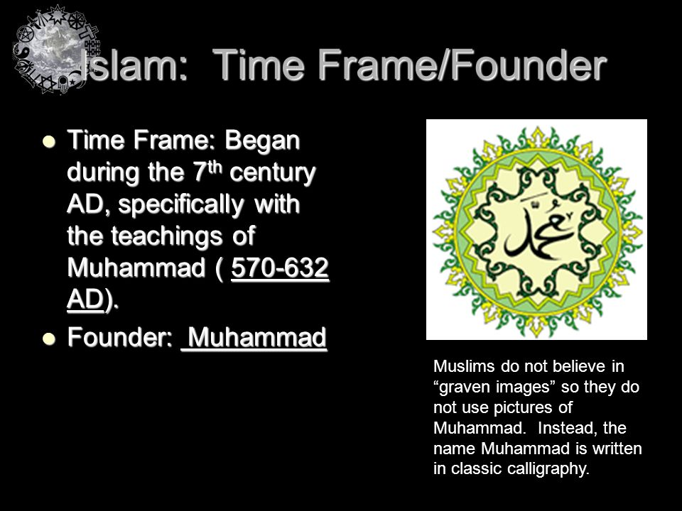 Islam: Time Frame/Founder Time Frame: Began during the 7 th century AD, specifically with the teachings of Muhammad ( 570-632 AD). Time Frame: Began d
