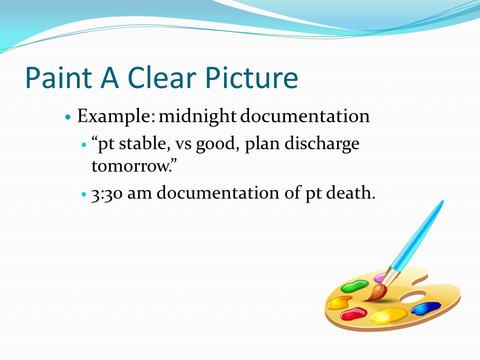 "Paint A Clear Picture Example: midnight documentation ""pt stable, vs good, plan discharge tomorrow."" 3:30 am documentation of pt death."