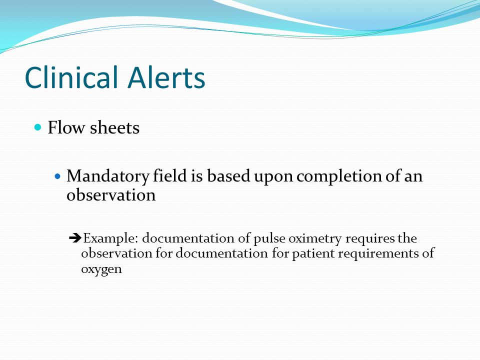 Clinical Alerts Flow sheets Mandatory field is based upon completion of an observation  Example: documentation of pulse oximetry requires the observa