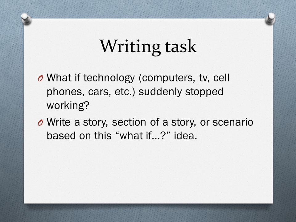 Writing task O What if technology (computers, tv, cell phones, cars, etc.) suddenly stopped working.