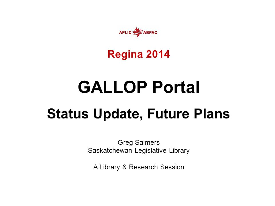 Regina 2014 GALLOP Portal Status Update, Future Plans Greg Salmers Saskatchewan Legislative Library A Library & Research Session