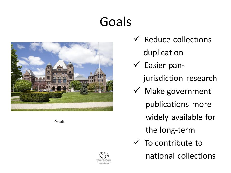 Goals Reduce collections duplication Easier pan- jurisdiction research Make government publications more widely available for the long-term To contribute to national collections Ontario