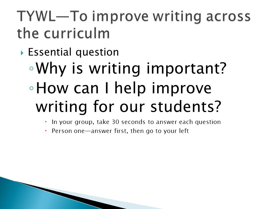  Essential question ◦ Why is writing important? ◦ How can I help improve writing for our students?  In your group, take 30 seconds to answer each qu