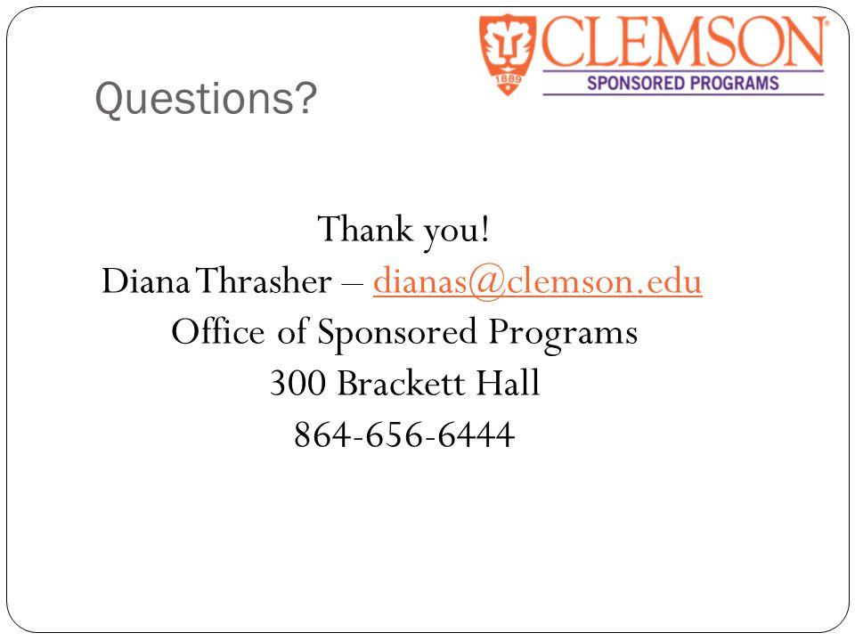 Questions? Thank you! Diana Thrasher – dianas@clemson.edudianas@clemson.edu Office of Sponsored Programs 300 Brackett Hall 864-656-6444