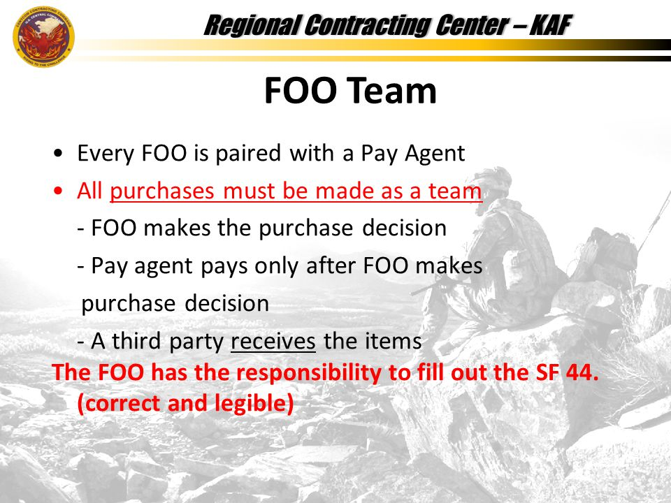 Regional Contracting Center – KAFRegional Contracting Center – KAF Every FOO is paired with a Pay Agent All purchases must be made as a team - FOO makes the purchase decision - Pay agent pays only after FOO makes purchase decision - A third party receives the items The FOO has the responsibility to fill out the SF 44.