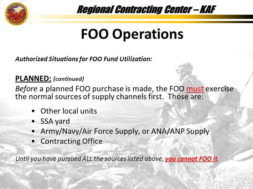 Regional Contracting Center – KAFRegional Contracting Center – KAF Authorized Situations for FOO Fund Utilization: PLANNED: (continued) Before a planned FOO purchase is made, the FOO must exercise the normal sources of supply channels first.