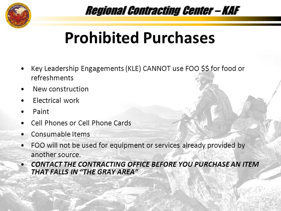 Regional Contracting Center – KAFRegional Contracting Center – KAF Key Leadership Engagements (KLE) CANNOT use FOO $$ for food or refreshments New construction Electrical work Paint Cell Phones or Cell Phone Cards Consumable Items FOO will not be used for equipment or services already provided by another source.