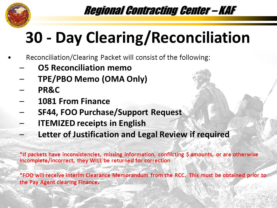 Regional Contracting Center – KAFRegional Contracting Center – KAF Reconciliation/Clearing Packet will consist of the following: –O5 Reconciliation memo –TPE/PBO Memo (OMA Only) –PR&C –1081 From Finance –SF44, FOO Purchase/Support Request –ITEMIZED receipts in English –Letter of Justification and Legal Review if required *If packets have inconsistencies, missing information, conflicting $ amounts, or are otherwise incomplete/incorrect, they WILL be returned for correction *FOO will receive Interim Clearance Memorandum from the RCC.