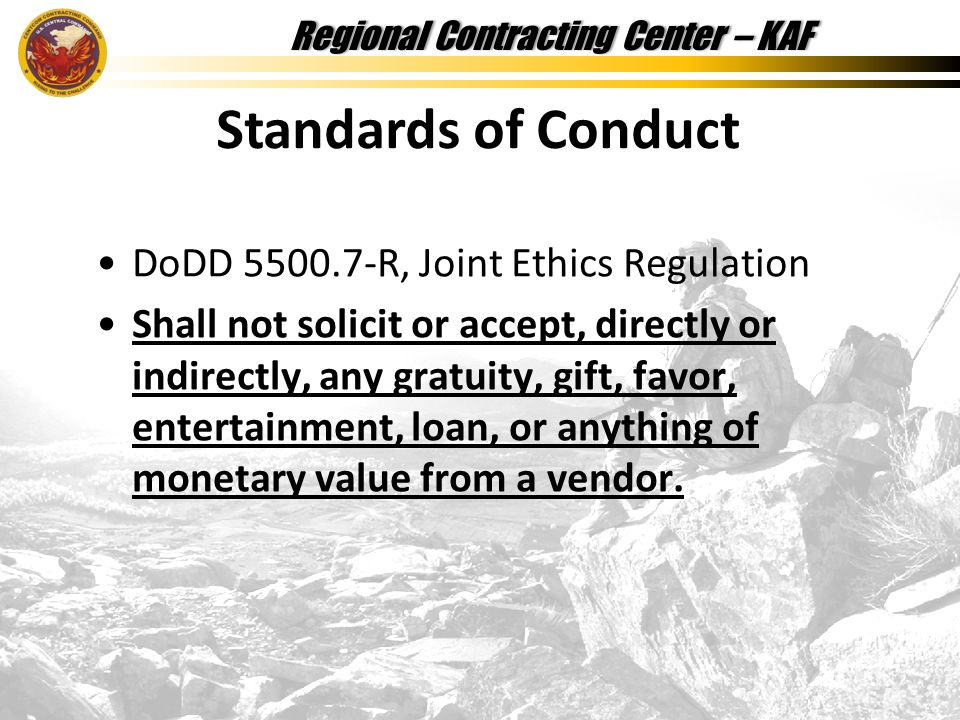 Regional Contracting Center – KAFRegional Contracting Center – KAF DoDD 5500.7-R, Joint Ethics Regulation Shall not solicit or accept, directly or indirectly, any gratuity, gift, favor, entertainment, loan, or anything of monetary value from a vendor.