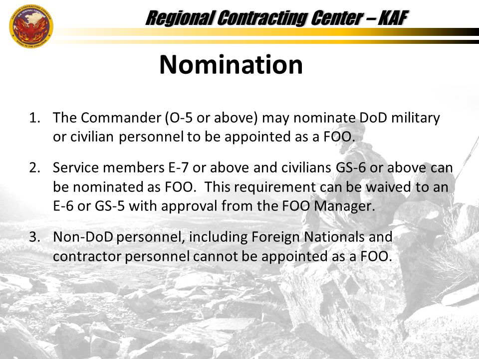 Regional Contracting Center – KAFRegional Contracting Center – KAF 1.The Commander (O-5 or above) may nominate DoD military or civilian personnel to be appointed as a FOO.