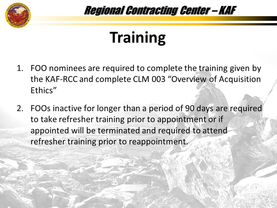 Regional Contracting Center – KAFRegional Contracting Center – KAF 1.FOO nominees are required to complete the training given by the KAF-RCC and complete CLM 003 Overview of Acquisition Ethics 2.FOOs inactive for longer than a period of 90 days are required to take refresher training prior to appointment or if appointed will be terminated and required to attend refresher training prior to reappointment.