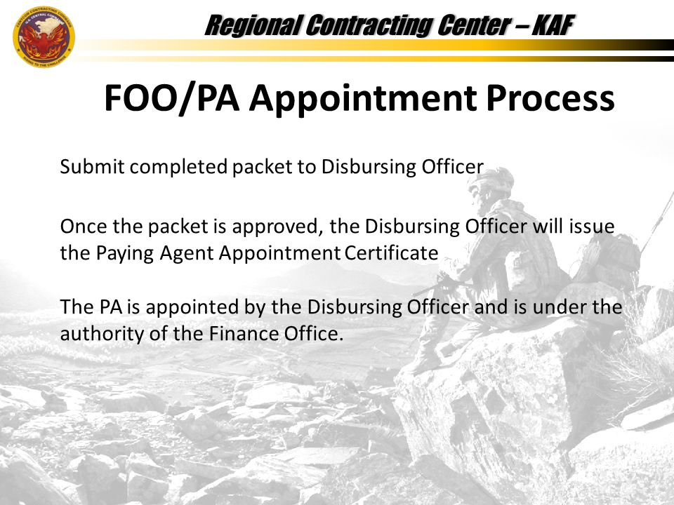 Regional Contracting Center – KAFRegional Contracting Center – KAF FOO/PA Appointment Process Submit completed packet to Disbursing Officer Once the packet is approved, the Disbursing Officer will issue the Paying Agent Appointment Certificate The PA is appointed by the Disbursing Officer and is under the authority of the Finance Office.