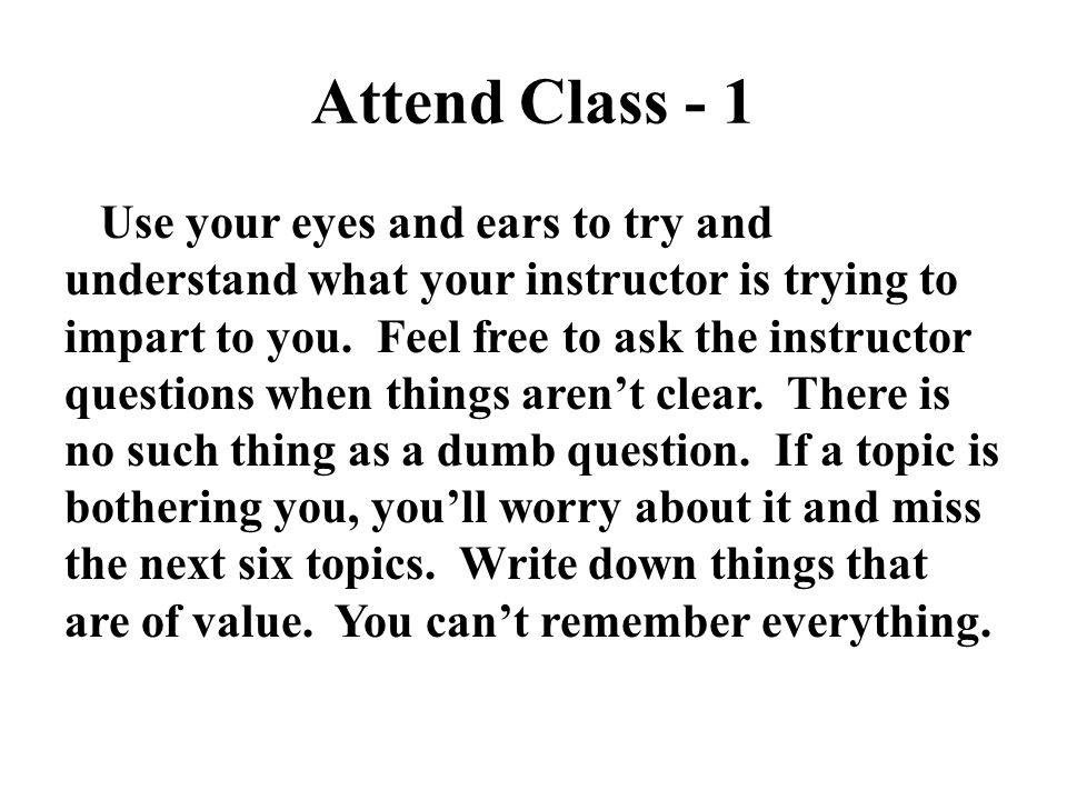 Attend Class - 1 Use your eyes and ears to try and understand what your instructor is trying to impart to you. Feel free to ask the instructor questio