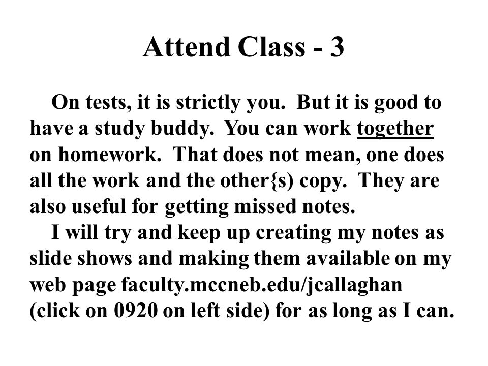 Attend Class - 3 On tests, it is strictly you. But it is good to have a study buddy. You can work together on homework. That does not mean, one does a