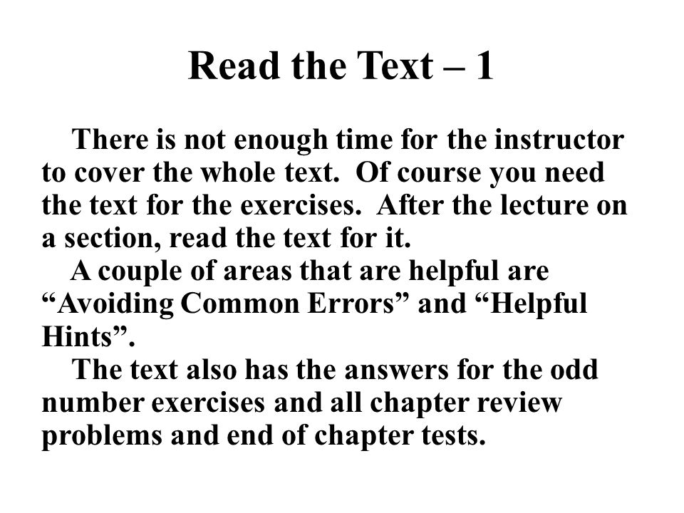 Read the Text – 1 There is not enough time for the instructor to cover the whole text. Of course you need the text for the exercises. After the lectur