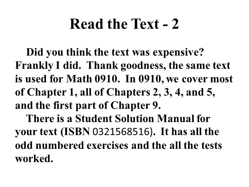 Read the Text - 2 Did you think the text was expensive? Frankly I did. Thank goodness, the same text is used for Math 0910. In 0910, we cover most of