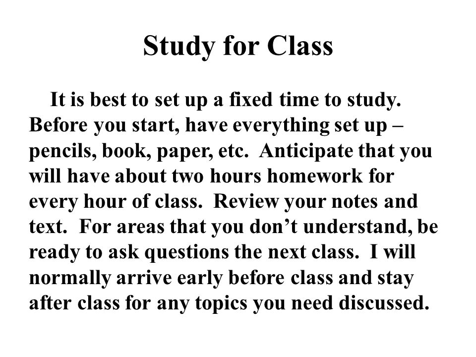 Study for Class It is best to set up a fixed time to study. Before you start, have everything set up – pencils, book, paper, etc. Anticipate that you